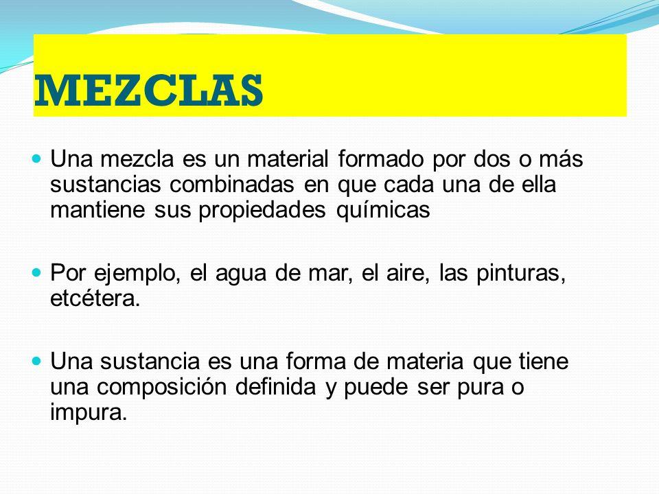 MEZCLAS Una mezcla es un material formado por dos o más sustancias combinadas en que cada una de ella mantiene sus propiedades químicas.