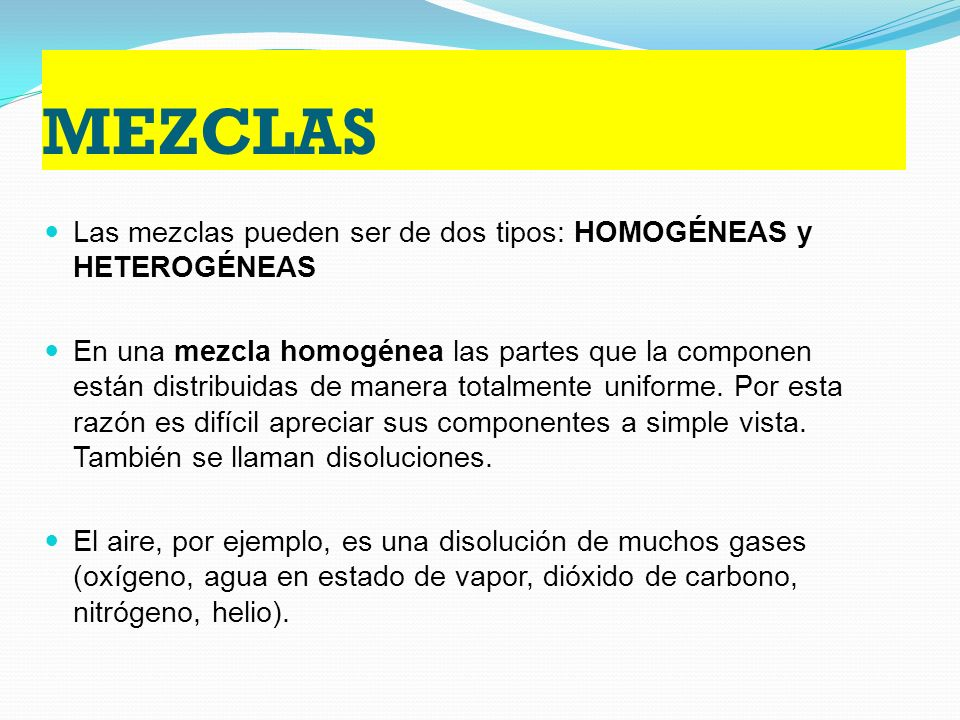 MEZCLAS Las mezclas pueden ser de dos tipos: HOMOGÉNEAS y HETEROGÉNEAS