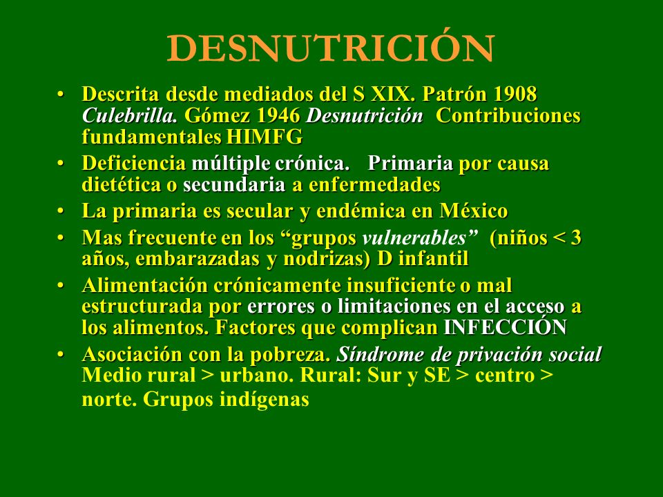 DESNUTRICIÓN Descrita desde mediados del S XIX. Patrón 1908 Culebrilla. Gómez 1946 Desnutrición Contribuciones fundamentales HIMFG.