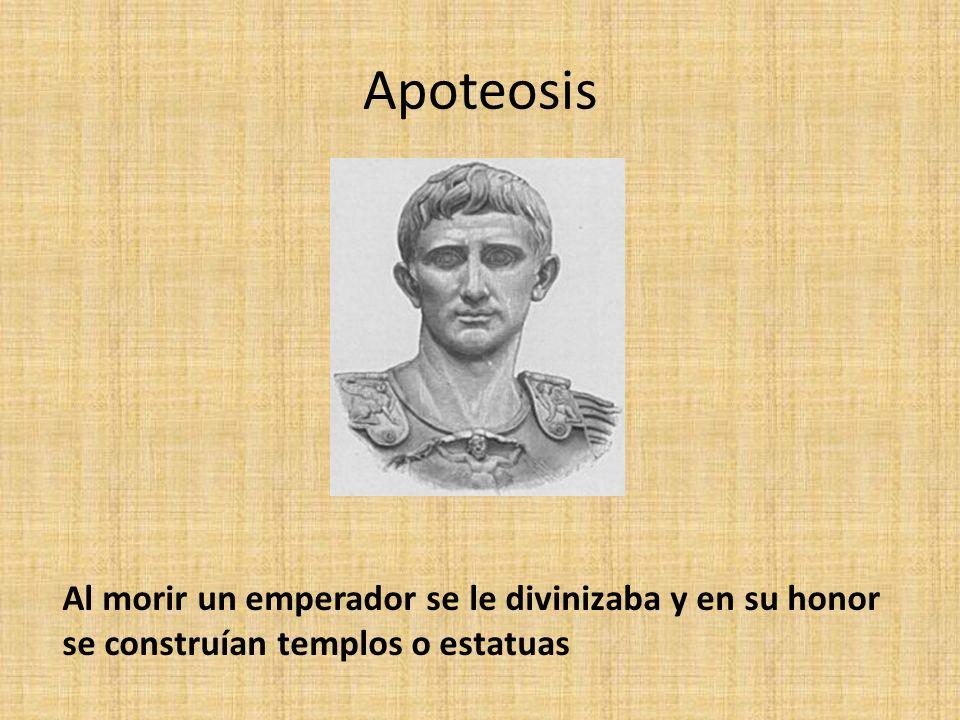Apoteosis Al morir un emperador se le divinizaba y en su honor se construían templos o estatuas