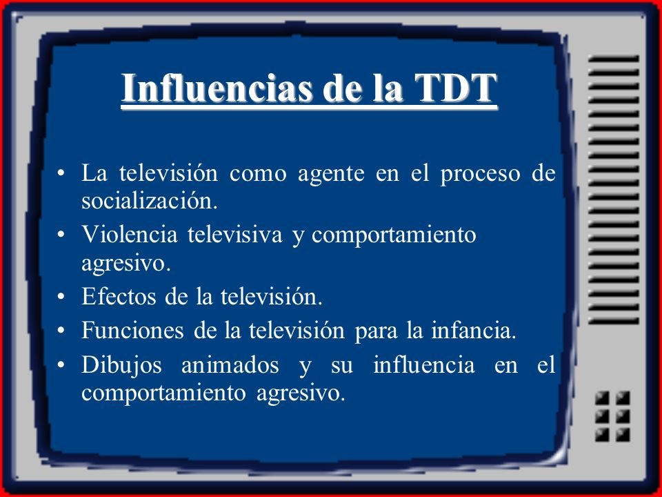 Influencias de la TDT La televisión como agente en el proceso de socialización. Violencia televisiva y comportamiento agresivo.
