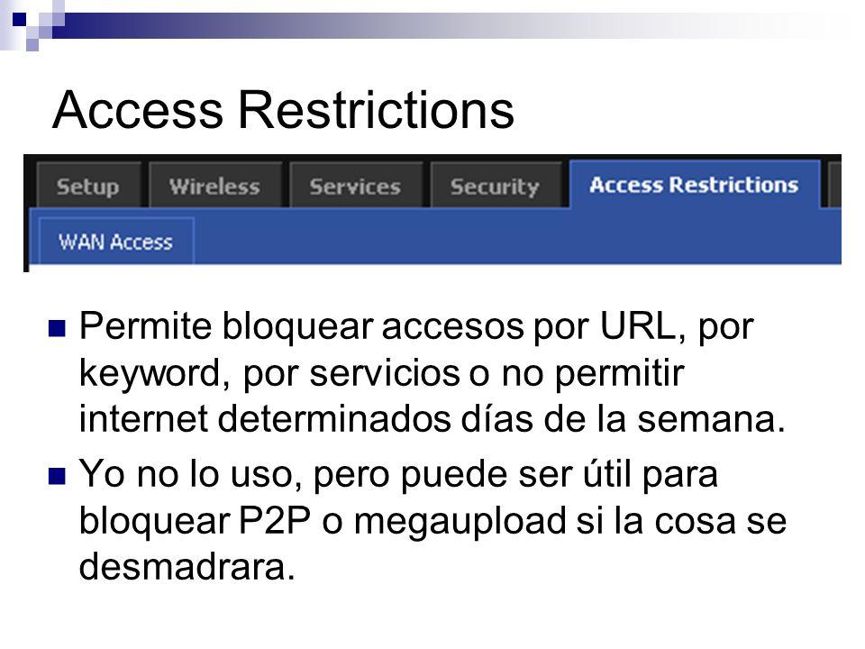 Access Restrictions Permite bloquear accesos por URL, por keyword, por servicios o no permitir internet determinados días de la semana.
