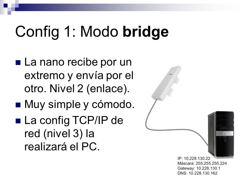 Config 1: Modo bridge La nano recibe por un extremo y envía por el otro. Nivel 2 (enlace). Muy simple y cómodo.