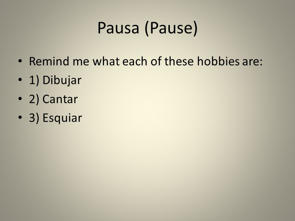 Pausa (Pause) Remind me what each of these hobbies are: 1) Dibujar