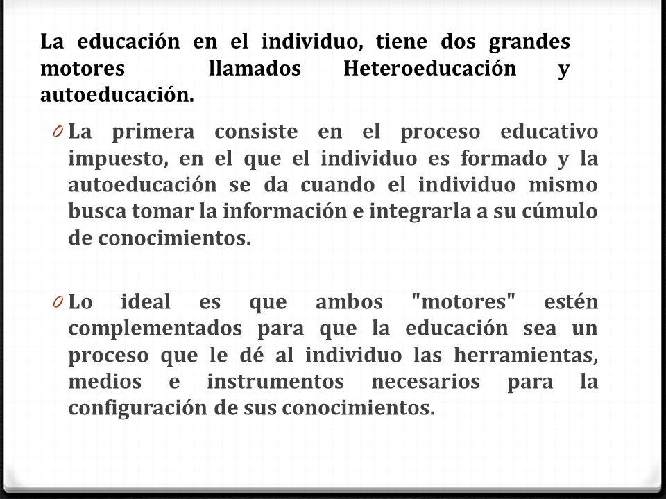 La educación en el individuo, tiene dos grandes motores llamados Heteroeducación y autoeducación.