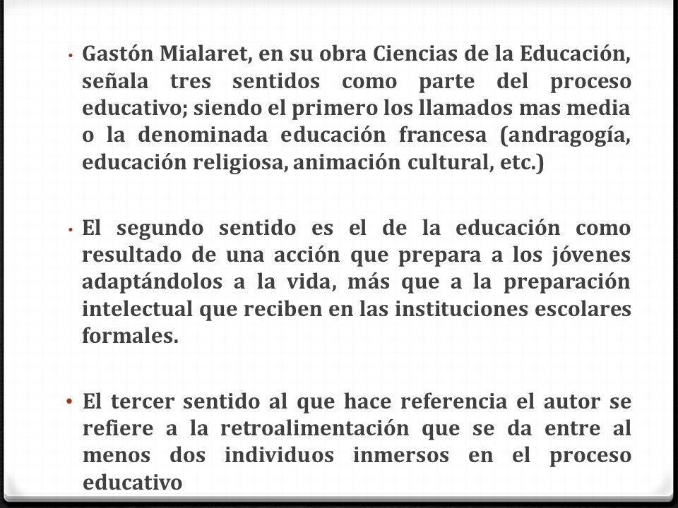 Gastón Mialaret, en su obra Ciencias de la Educación, señala tres sentidos como parte del proceso educativo; siendo el primero los llamados mas media o la denominada educación francesa (andragogía, educación religiosa, animación cultural, etc.)