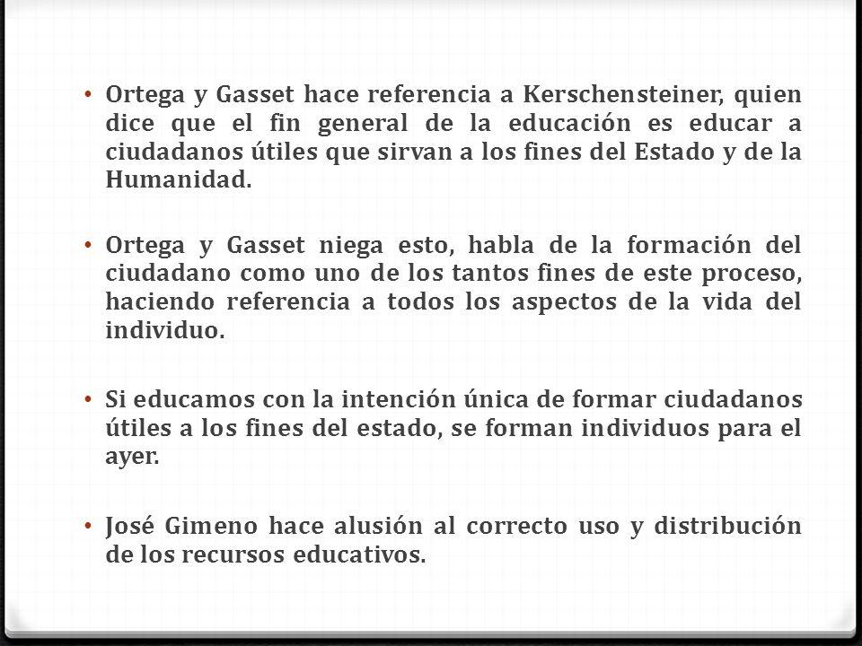 Ortega y Gasset hace referencia a Kerschensteiner, quien dice que el fin general de la educación es educar a ciudadanos útiles que sirvan a los fines del Estado y de la Humanidad.