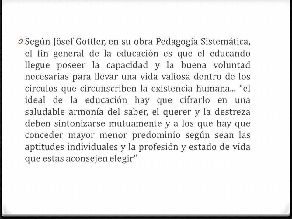 Según Jösef Gottler, en su obra Pedagogía Sistemática, el fin general de la educación es que el educando llegue poseer la capacidad y la buena voluntad necesarias para llevar una vida valiosa dentro de los círculos que circunscriben la existencia humana...