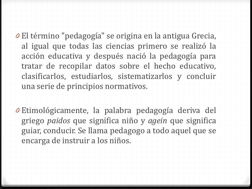 El término pedagogía se origina en la antigua Grecia, al igual que todas las ciencias primero se realizó la acción educativa y después nació la pedagogía para tratar de recopilar datos sobre el hecho educativo, clasificarlos, estudiarlos, sistematizarlos y concluir una serie de principios normativos.