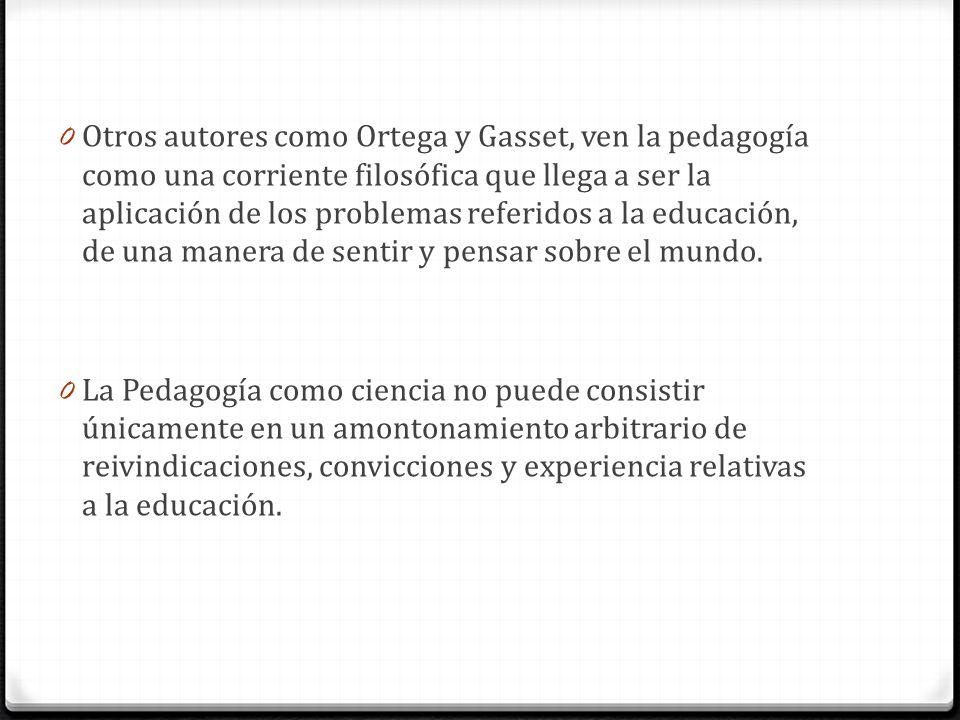 Otros autores como Ortega y Gasset, ven la pedagogía como una corriente filosófica que llega a ser la aplicación de los problemas referidos a la educación, de una manera de sentir y pensar sobre el mundo.