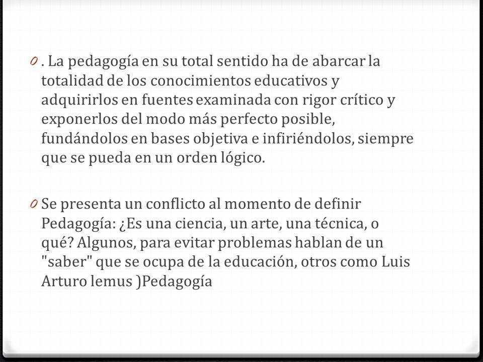 . La pedagogía en su total sentido ha de abarcar la totalidad de los conocimientos educativos y adquirirlos en fuentes examinada con rigor crítico y exponerlos del modo más perfecto posible, fundándolos en bases objetiva e infiriéndolos, siempre que se pueda en un orden lógico.