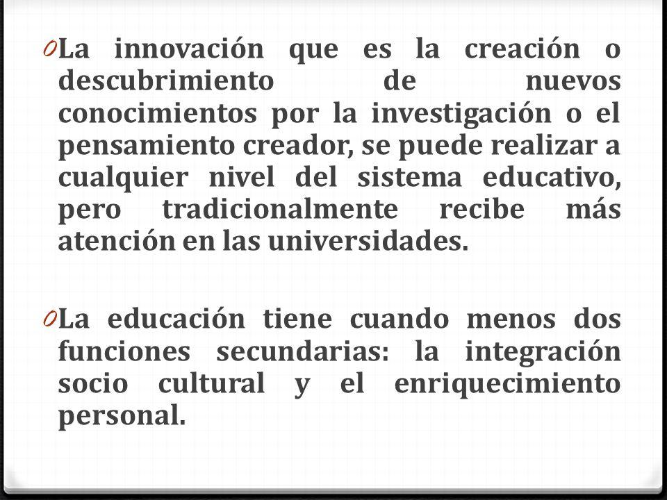 La innovación que es la creación o descubrimiento de nuevos conocimientos por la investigación o el pensamiento creador, se puede realizar a cualquier nivel del sistema educativo, pero tradicionalmente recibe más atención en las universidades.
