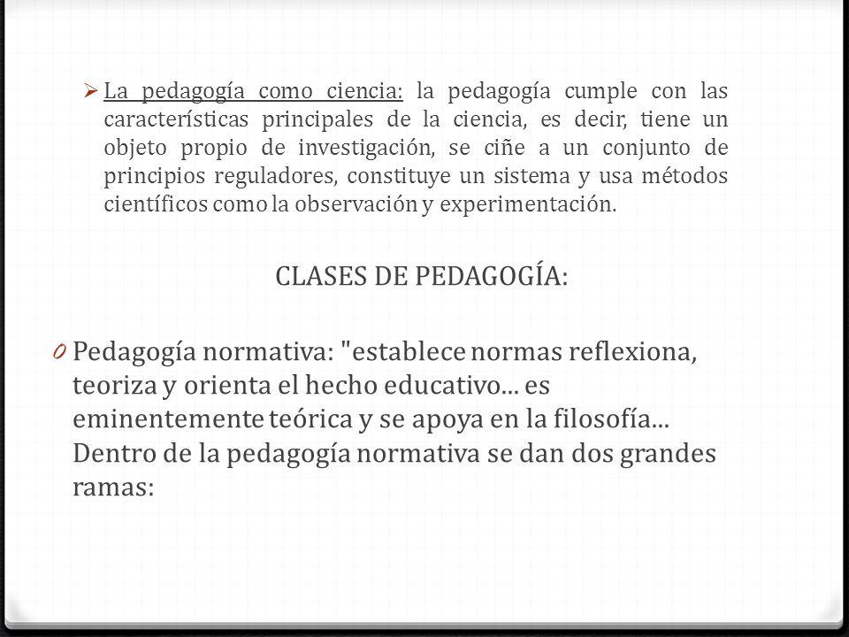 La pedagogía como ciencia: la pedagogía cumple con las características principales de la ciencia, es decir, tiene un objeto propio de investigación, se ciñe a un conjunto de principios reguladores, constituye un sistema y usa métodos científicos como la observación y experimentación.
