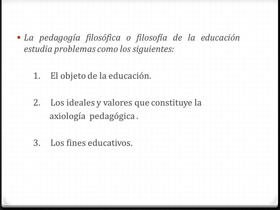 La pedagogía filosófica o filosofía de la educación estudia problemas como los siguientes: