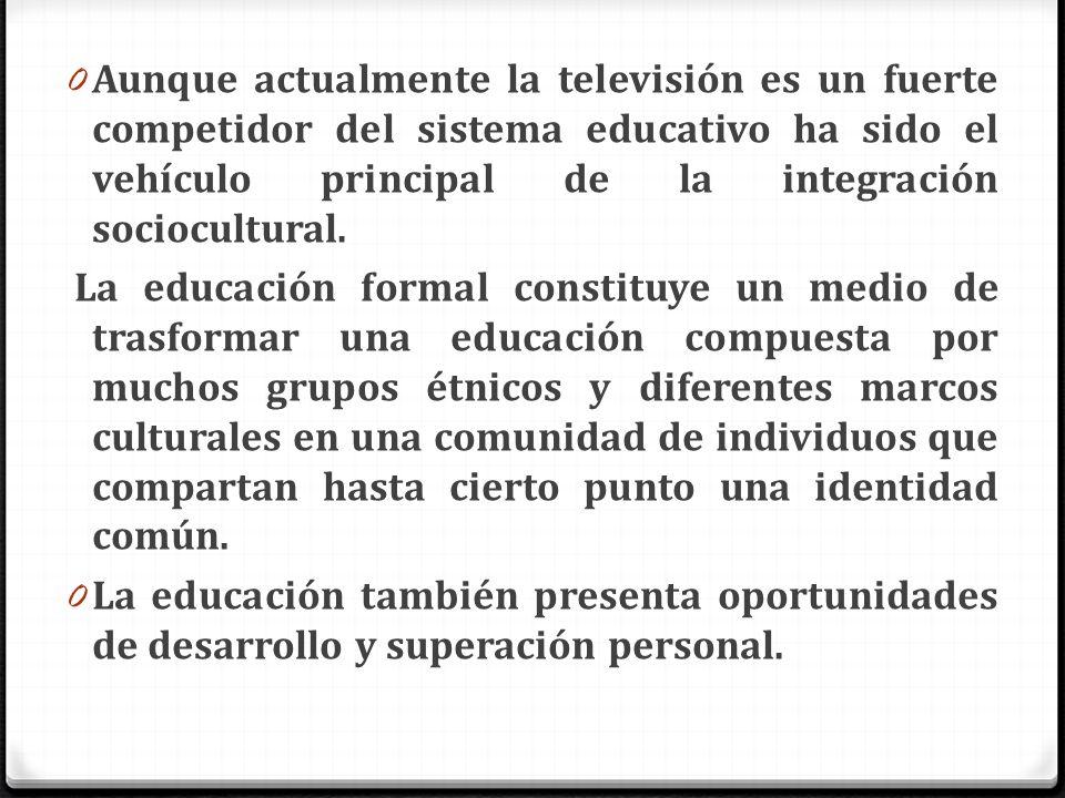 Aunque actualmente la televisión es un fuerte competidor del sistema educativo ha sido el vehículo principal de la integración sociocultural.