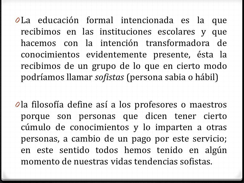 La educación formal intencionada es la que recibimos en las instituciones escolares y que hacemos con la intención transformadora de conocimientos evidentemente presente, ésta la recibimos de un grupo de lo que en cierto modo podríamos llamar sofistas (persona sabia o hábil)