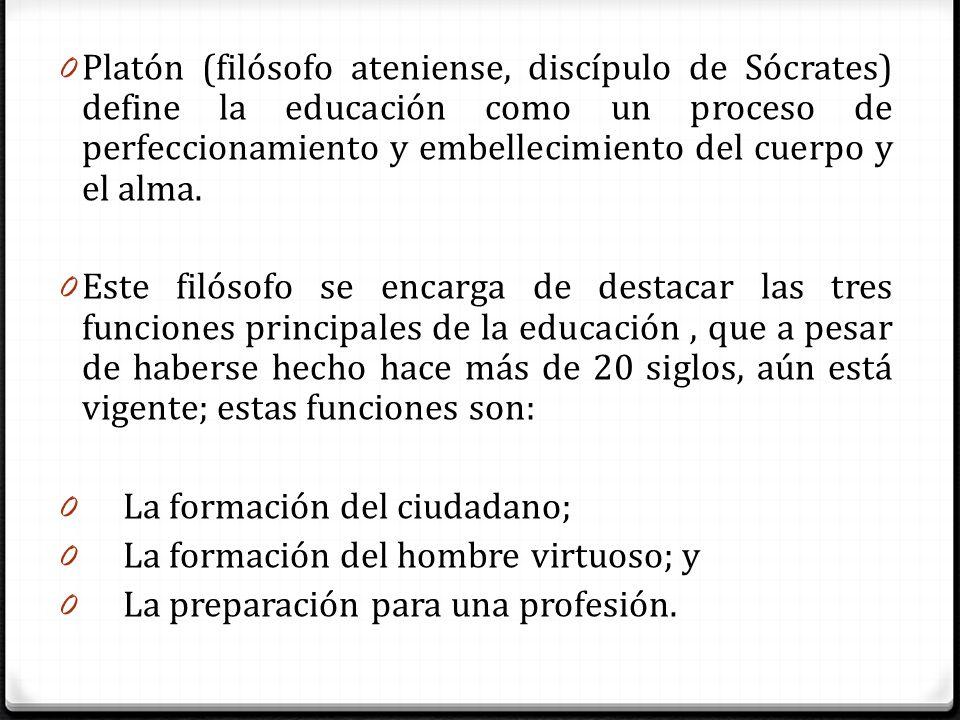 Platón (filósofo ateniense, discípulo de Sócrates) define la educación como un proceso de perfeccionamiento y embellecimiento del cuerpo y el alma.