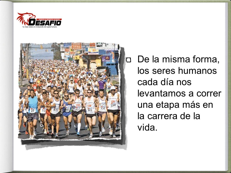 De la misma forma, los seres humanos cada día nos levantamos a correr una etapa más en la carrera de la vida.