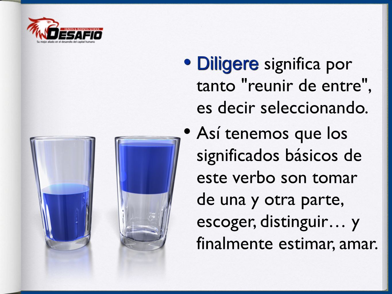 Diligere significa por tanto reunir de entre , es decir seleccionando.