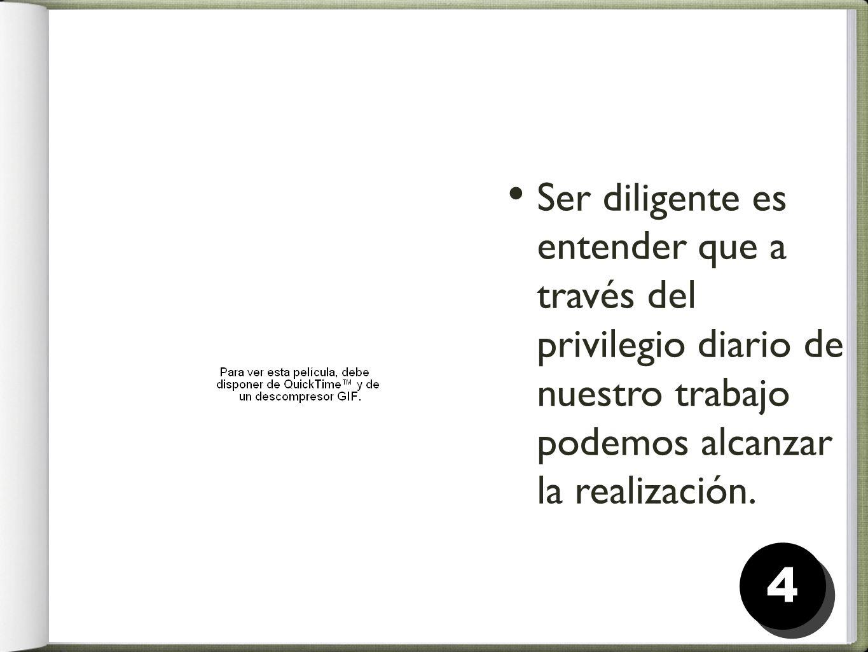 Ser diligente es entender que a través del privilegio diario de nuestro trabajo podemos alcanzar la realización.