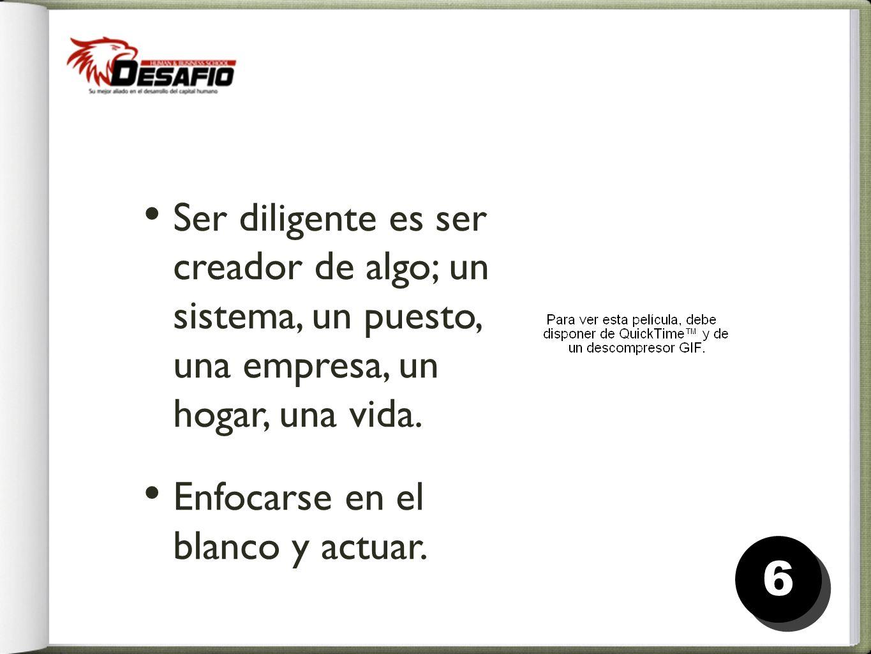 Ser diligente es ser creador de algo; un sistema, un puesto, una empresa, un hogar, una vida.