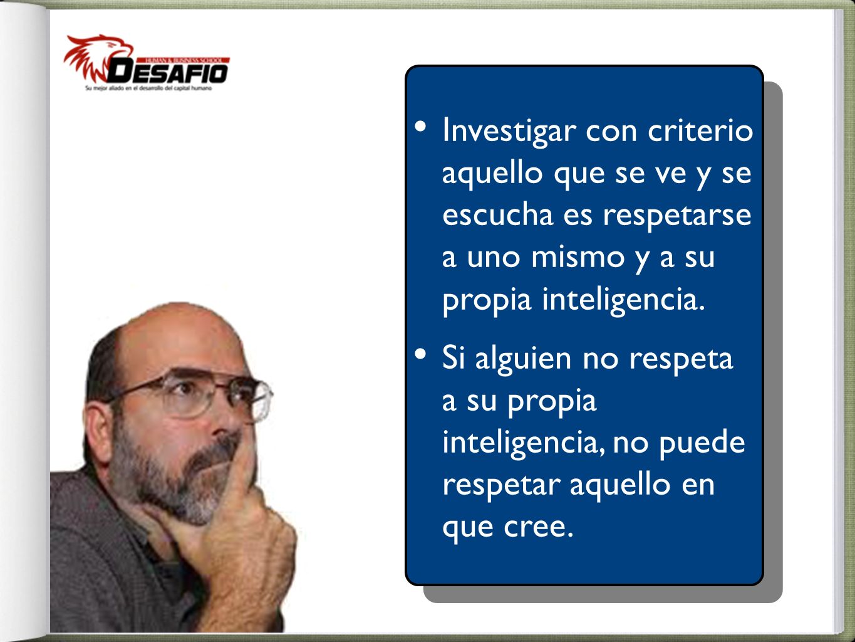 Investigar con criterio aquello que se ve y se escucha es respetarse a uno mismo y a su propia inteligencia.