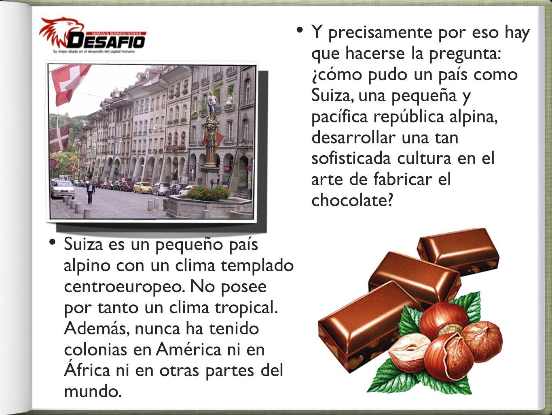 Y precisamente por eso hay que hacerse la pregunta: ¿cómo pudo un país como Suiza, una pequeña y pacífica república alpina, desarrollar una tan sofisticada cultura en el arte de fabricar el chocolate