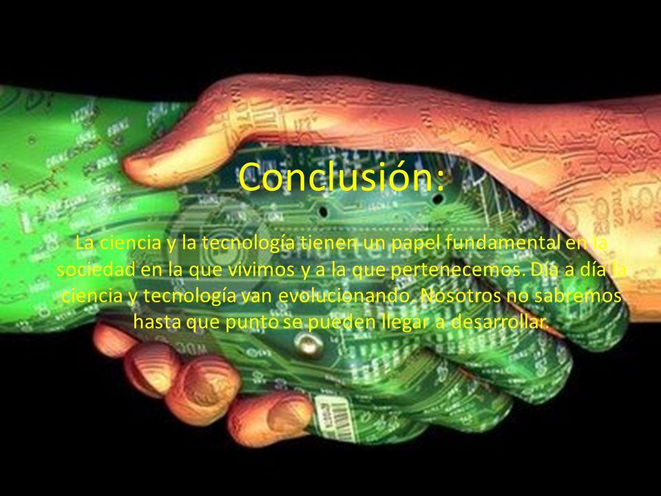 Conclusión: La ciencia y la tecnología tienen un papel fundamental en la sociedad en la que vivimos y a la que pertenecemos.
