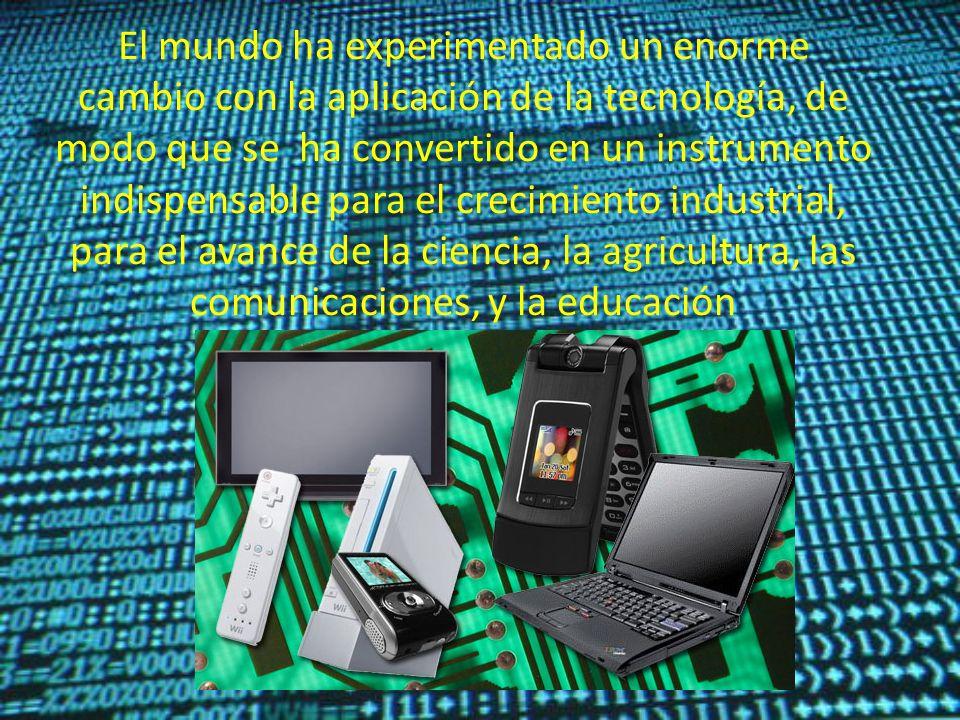 El mundo ha experimentado un enorme cambio con la aplicación de la tecnología, de modo que se ha convertido en un instrumento indispensable para el crecimiento industrial, para el avance de la ciencia, la agricultura, las comunicaciones, y la educación