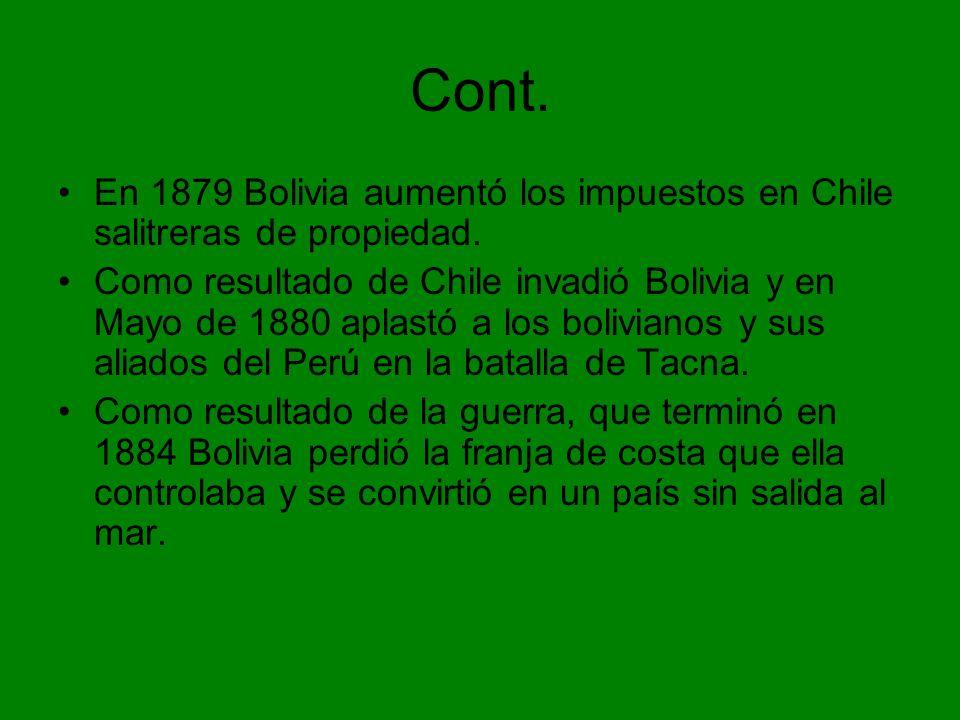 Cont. En 1879 Bolivia aumentó los impuestos en Chile salitreras de propiedad.