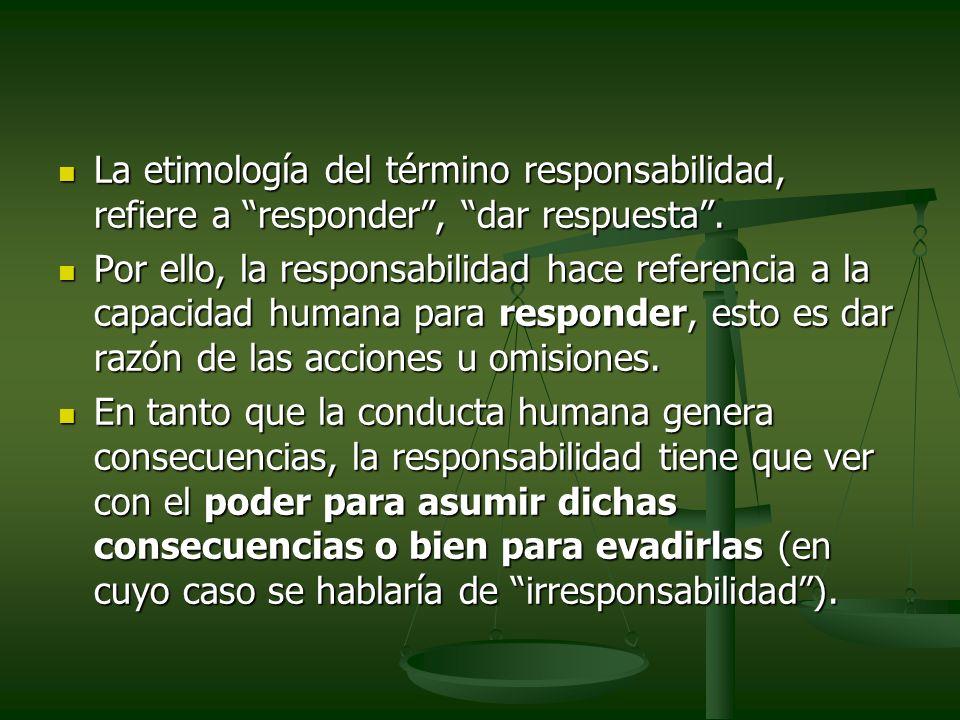 La etimología del término responsabilidad, refiere a responder , dar respuesta .