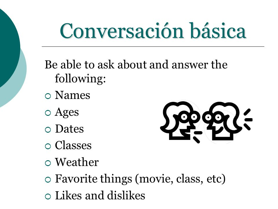 Conversación básica Be able to ask about and answer the following: