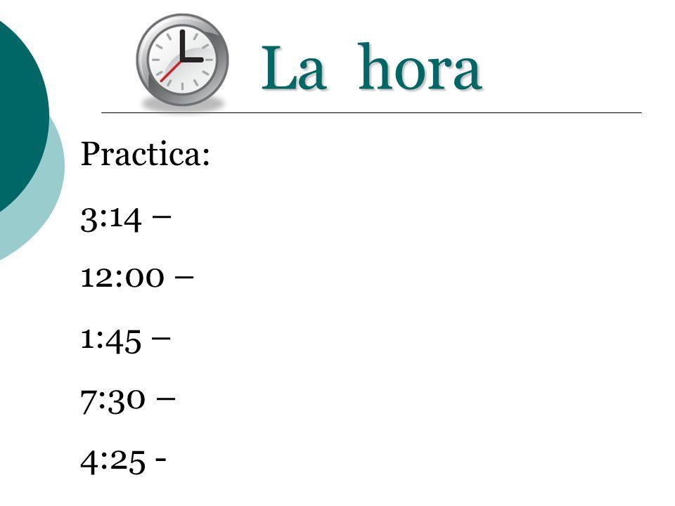 La hora Practica: 3:14 – 12:00 – 1:45 – 7:30 – 4:25 -