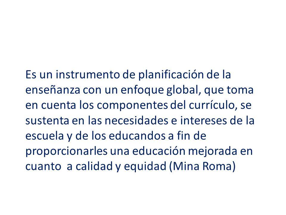 Es un instrumento de planificación de la enseñanza con un enfoque global, que toma en cuenta los componentes del currículo, se sustenta en las necesidades e intereses de la escuela y de los educandos a fin de proporcionarles una educación mejorada en cuanto a calidad y equidad (Mina Roma)