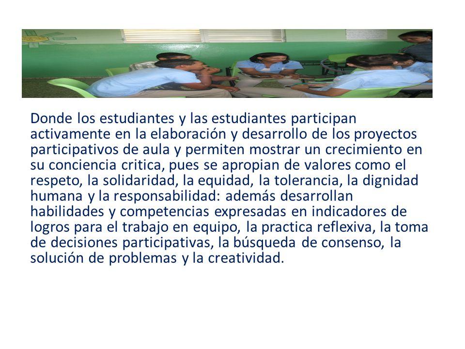 Donde los estudiantes y las estudiantes participan activamente en la elaboración y desarrollo de los proyectos participativos de aula y permiten mostrar un crecimiento en su conciencia critica, pues se apropian de valores como el respeto, la solidaridad, la equidad, la tolerancia, la dignidad humana y la responsabilidad: además desarrollan habilidades y competencias expresadas en indicadores de logros para el trabajo en equipo, la practica reflexiva, la toma de decisiones participativas, la búsqueda de consenso, la solución de problemas y la creatividad.