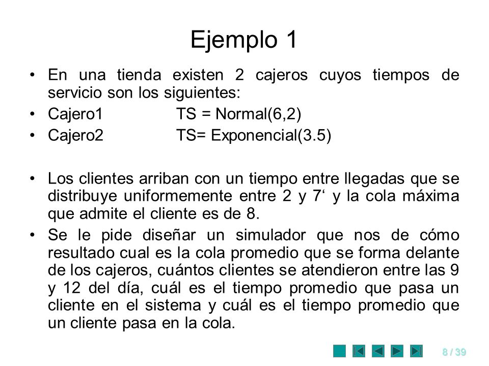 Ejemplo 1En una tienda existen 2 cajeros cuyos tiempos de servicio son los siguientes: Cajero1 TS = Normal(6,2)