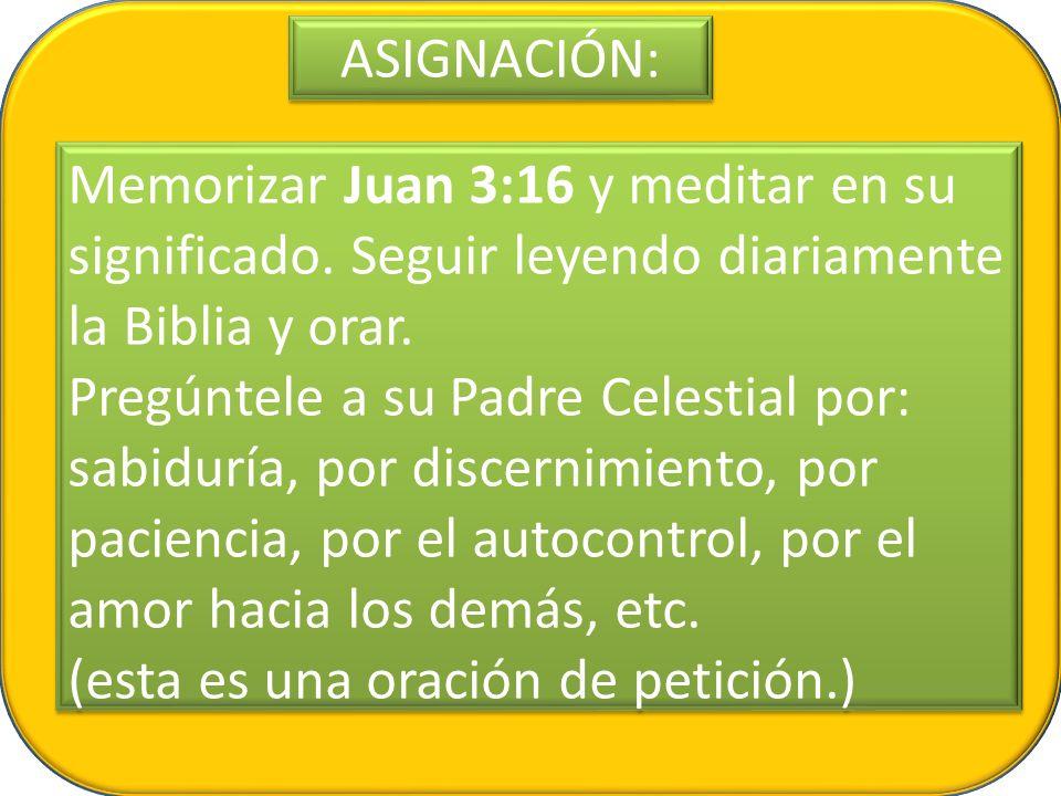 ASIGNACIÓN: Memorizar Juan 3:16 y meditar en su significado. Seguir leyendo diariamente la Biblia y orar.