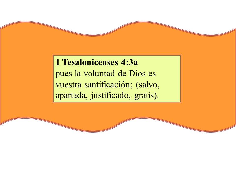 1 Tesalonicenses 4:3a pues la voluntad de Dios es vuestra santificación; (salvo, apartada, justificado, gratis).