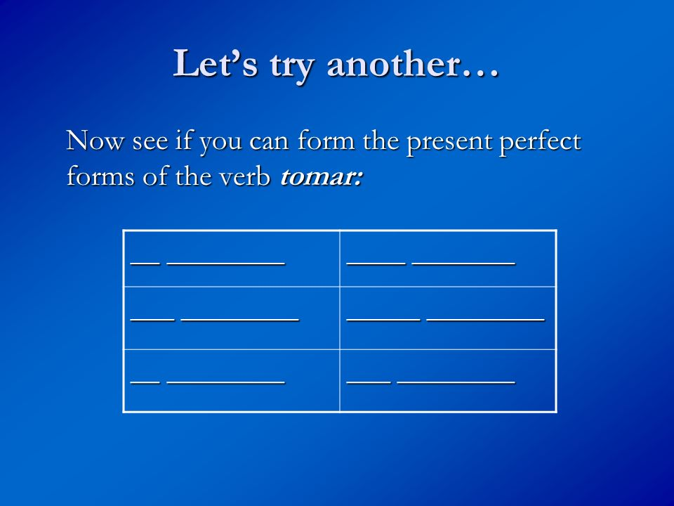 Let's try another… Now see if you can form the present perfect forms of the verb tomar: __ ________.