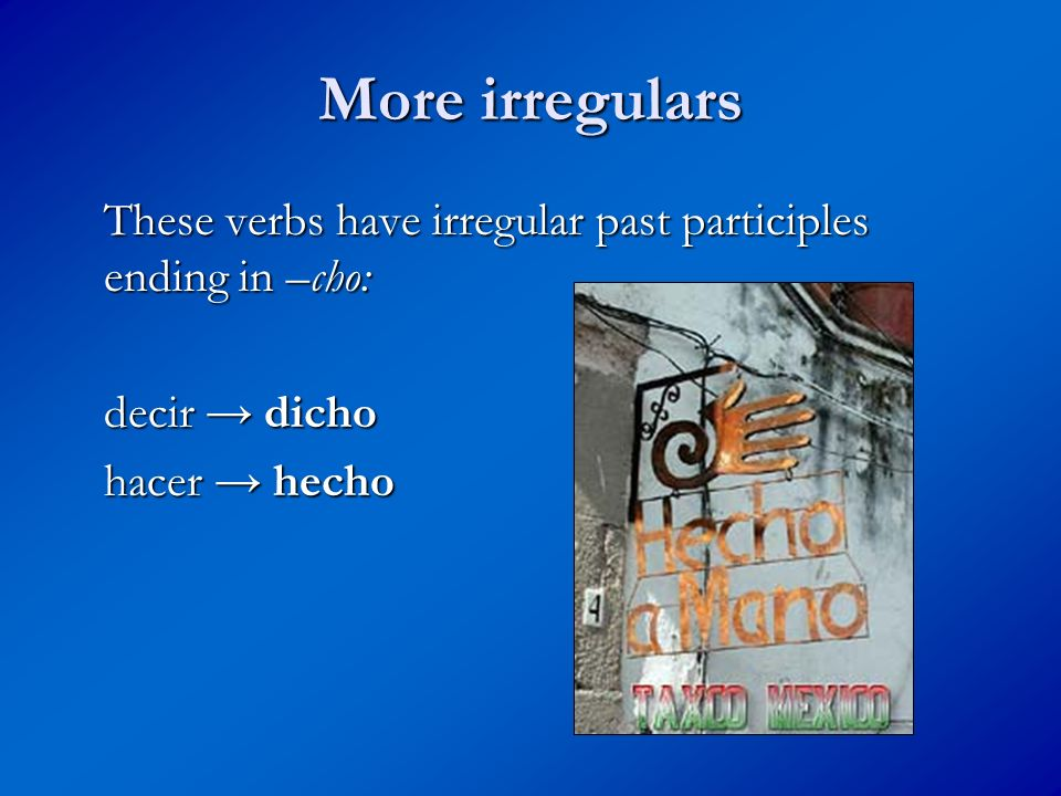 More irregulars These verbs have irregular past participles ending in –cho: decir → dicho.
