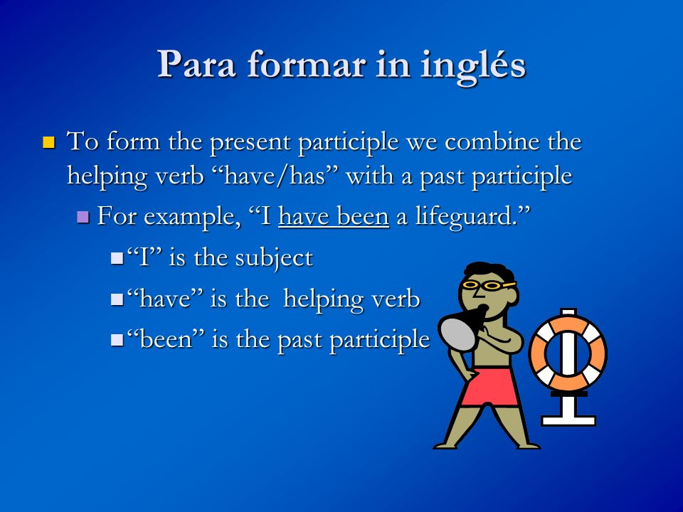 Para formar in inglés To form the present participle we combine the helping verb have/has with a past participle.