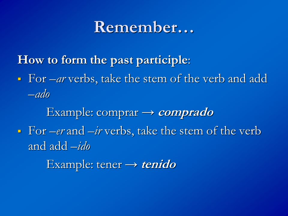 Remember… How to form the past participle: