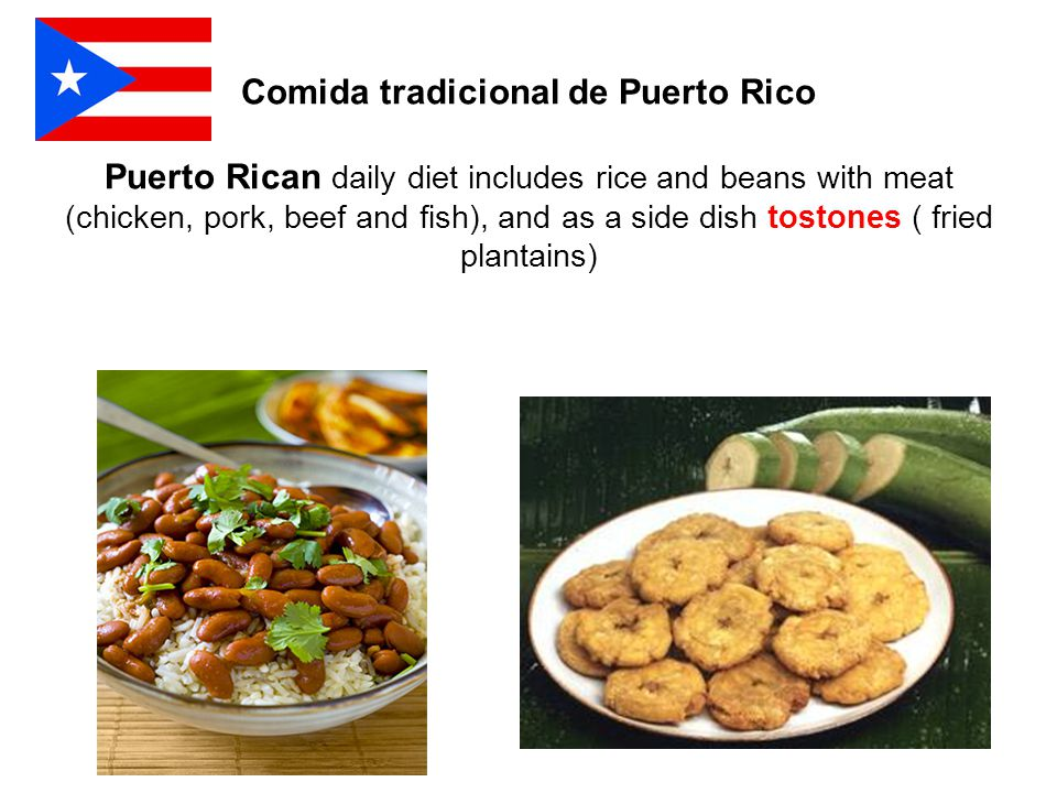 Comida tradicional de Puerto Rico Puerto Rican daily diet includes rice and beans with meat (chicken, pork, beef and fish), and as a side dish tostones ( fried plantains)
