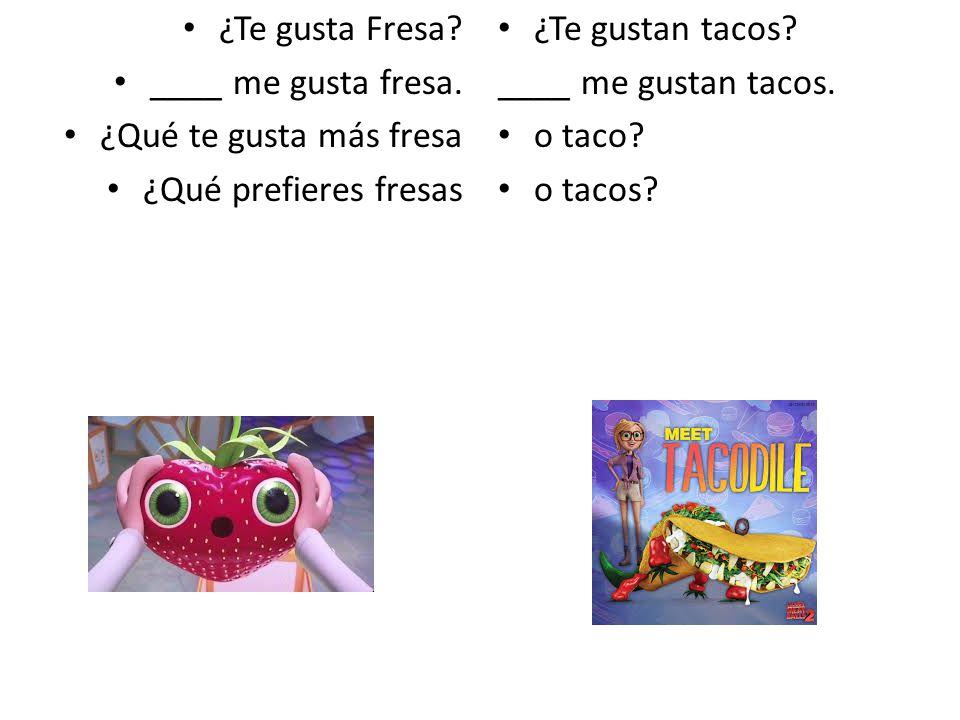 ¿Te gusta Fresa ____ me gusta fresa. ¿Qué te gusta más fresa. ¿Qué prefieres fresas. ¿Te gustan tacos