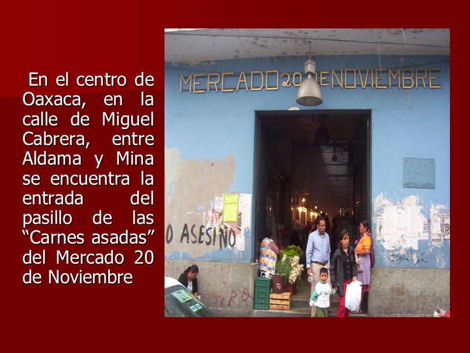 En el centro de Oaxaca, en la calle de Miguel Cabrera, entre Aldama y Mina se encuentra la entrada del pasillo de las Carnes asadas del Mercado 20 de Noviembre