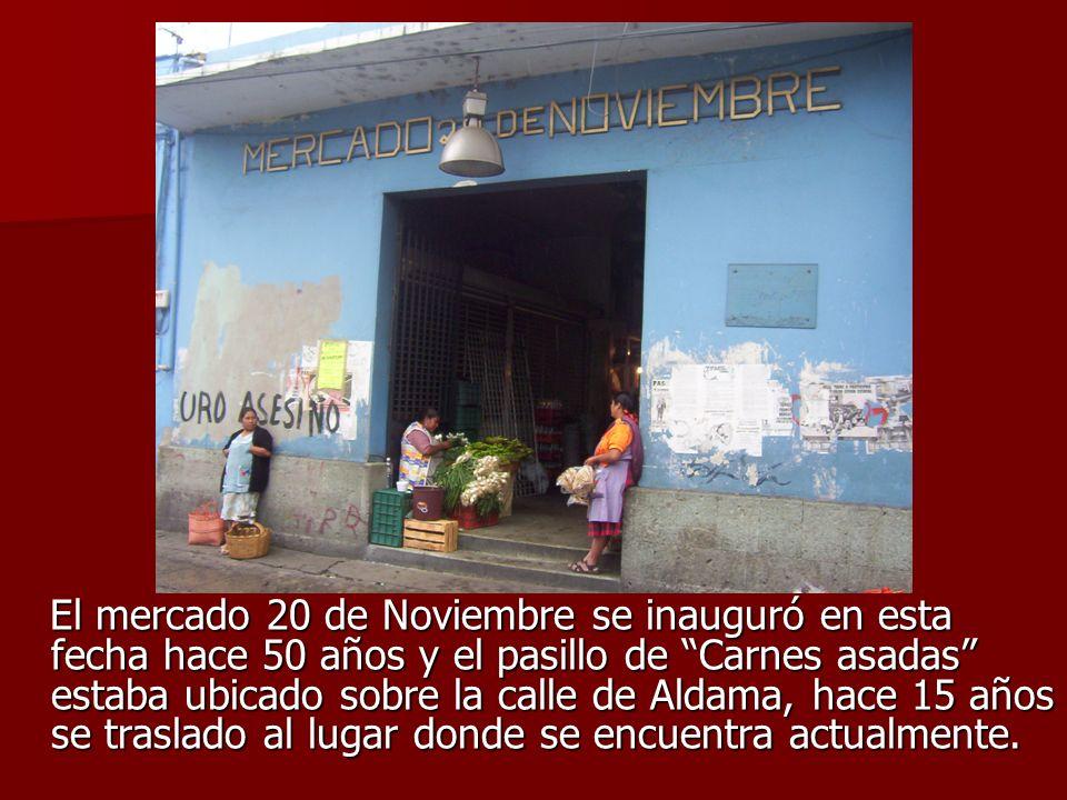 El mercado 20 de Noviembre se inauguró en esta fecha hace 50 años y el pasillo de Carnes asadas estaba ubicado sobre la calle de Aldama, hace 15 años se traslado al lugar donde se encuentra actualmente.