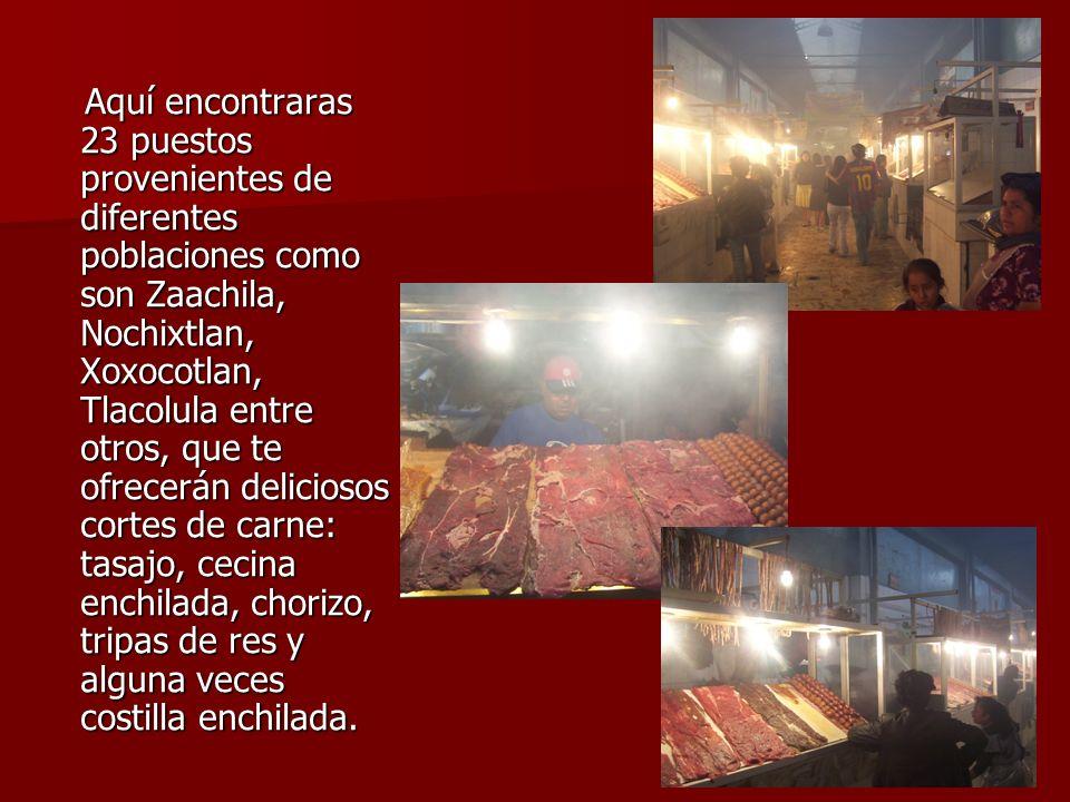 Aquí encontraras 23 puestos provenientes de diferentes poblaciones como son Zaachila, Nochixtlan, Xoxocotlan, Tlacolula entre otros, que te ofrecerán deliciosos cortes de carne: tasajo, cecina enchilada, chorizo, tripas de res y alguna veces costilla enchilada.
