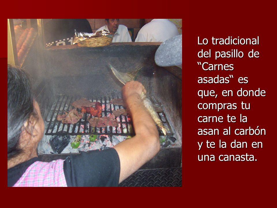 Lo tradicional del pasillo de Carnes asadas es que, en donde compras tu carne te la asan al carbón y te la dan en una canasta.