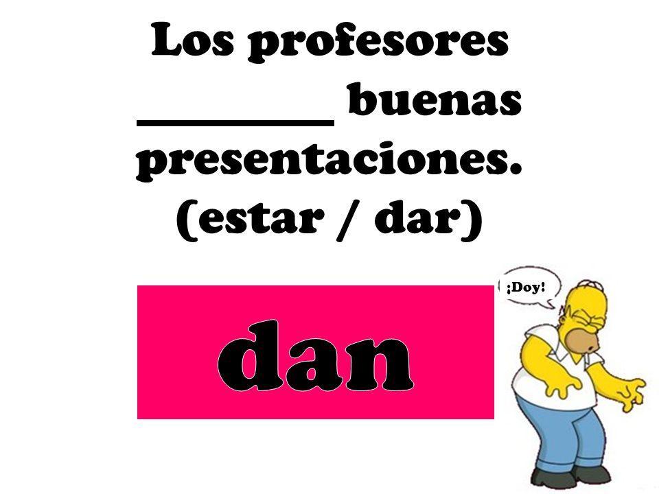 Los profesores buenas presentaciones. (estar / dar)