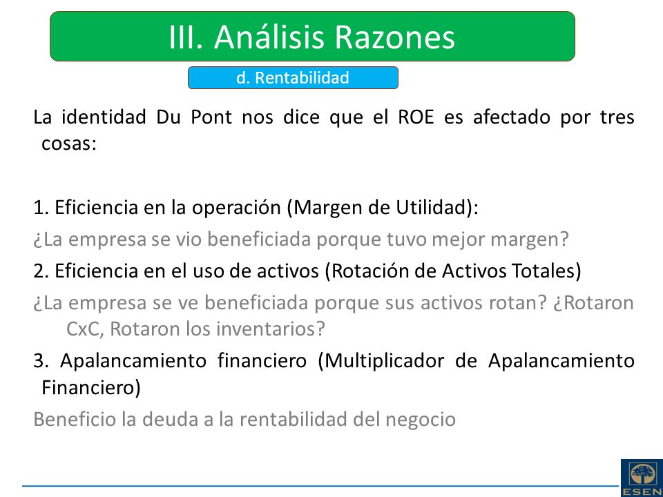 III. Análisis Razones d. Rentabilidad. La identidad Du Pont nos dice que el ROE es afectado por tres cosas: